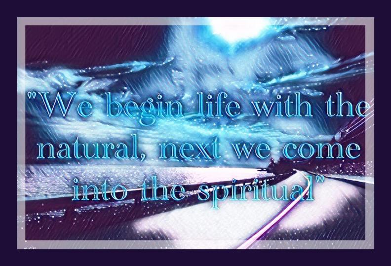 We begin life with the natural, next we come into the spiritual